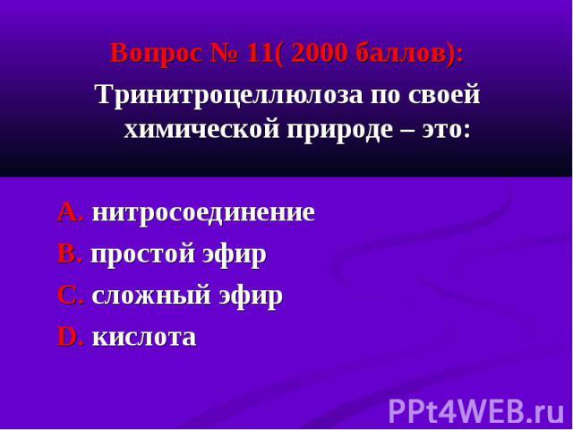 Вопрос № 11( 2000 баллов): Вопрос № 11( 2000 баллов): Тринитроцеллюлоза по своей химической природе – это: А. нитросоединение В. простой эфир С. сложный эфир D. кислота