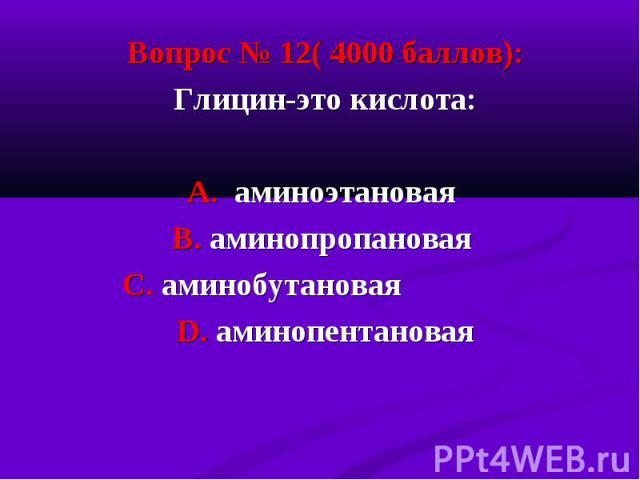 Вопрос № 12( 4000 баллов): Вопрос № 12( 4000 баллов): Глицин-это кислота: А. аминоэтановая В. аминопропановая С. аминобутановая D. аминопентановая