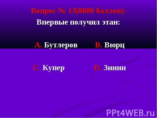 Вопрос № 13(8000 баллов): Вопрос № 13(8000 баллов): Впервые получил этан: А. Бутлеров В. Вюрц С. Купер D. Зинин