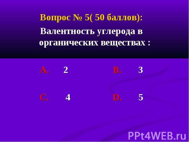 Вопрос № 5( 50 баллов): Вопрос № 5( 50 баллов): Валентность углерода в органических веществах : А. 2 В. 3 С. 4 D. 5