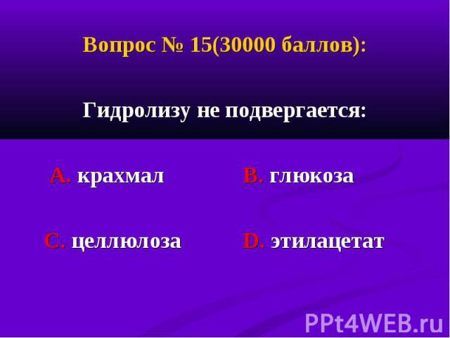 Вопрос № 15(30000 баллов): Вопрос № 15(30000 баллов): Гидролизу не подвергается: А. крахмал В. глюкоза С. целлюлоза D. этилацетат