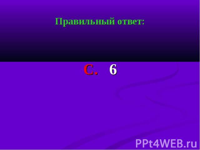 Правильный ответ: Правильный ответ: С. 6