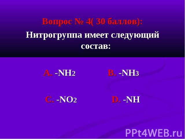 Вопрос № 4( 30 баллов): Вопрос № 4( 30 баллов): Нитрогруппа имеет следующий состав: А. -NН2 В. -NН3 С. -NО2 D. -NН