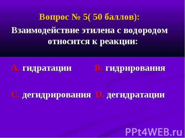 Вопрос № 5( 50 баллов): Вопрос № 5( 50 баллов): Взаимодействие этилена с водородом относится к реакции: А. гидратации В. гидрирования С. дегидрирования D. дегидратации
