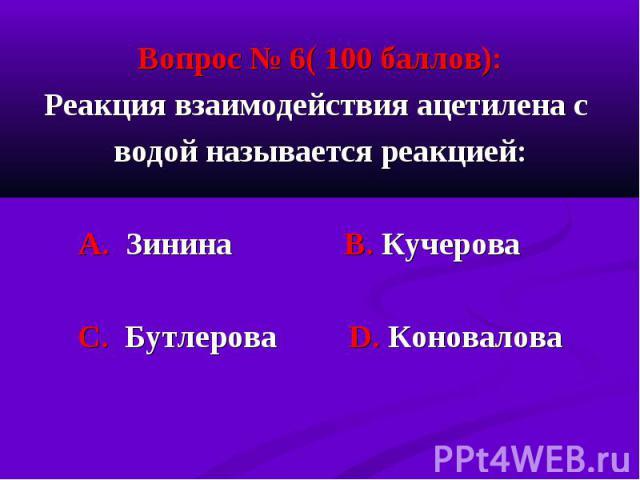Вопрос № 6( 100 баллов): Вопрос № 6( 100 баллов): Реакция взаимодействия ацетилена с водой называется реакцией: А. Зинина В. Кучерова С. Бутлерова D. Коновалова