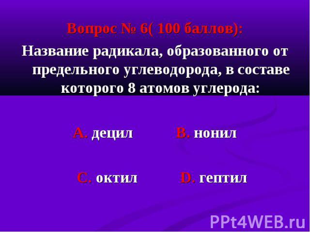 Вопрос № 6( 100 баллов): Вопрос № 6( 100 баллов): Название радикала, образованного от предельного углеводорода, в составе которого 8 атомов углерода: А. децил В. нонил С. октил D. гептил