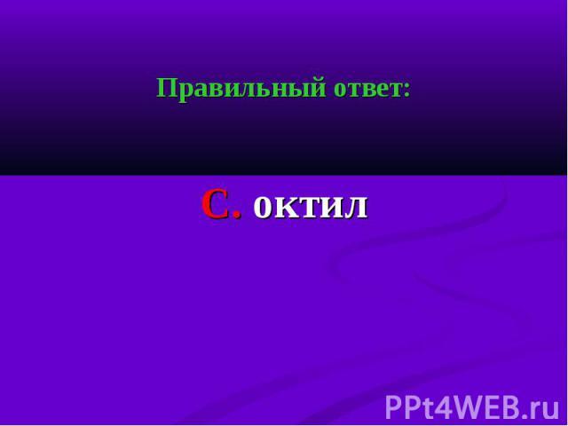Правильный ответ: Правильный ответ: С. октил