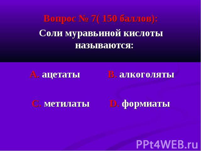 Вопрос № 7( 150 баллов): Вопрос № 7( 150 баллов): Соли муравьиной кислоты называются: А. ацетаты В. алкоголяты С. метилаты D. формиаты