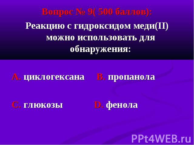 Вопрос № 9( 500 баллов): Вопрос № 9( 500 баллов): Реакцию с гидроксидом меди(II) можно использовать для обнаружения: А. циклогексана В. пропанола С. глюкозы D. фенола