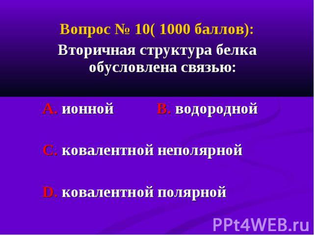 Вопрос № 10( 1000 баллов): Вопрос № 10( 1000 баллов): Вторичная структура белка обусловлена связью: А. ионной В. водородной С. ковалентной неполярной D. ковалентной полярной
