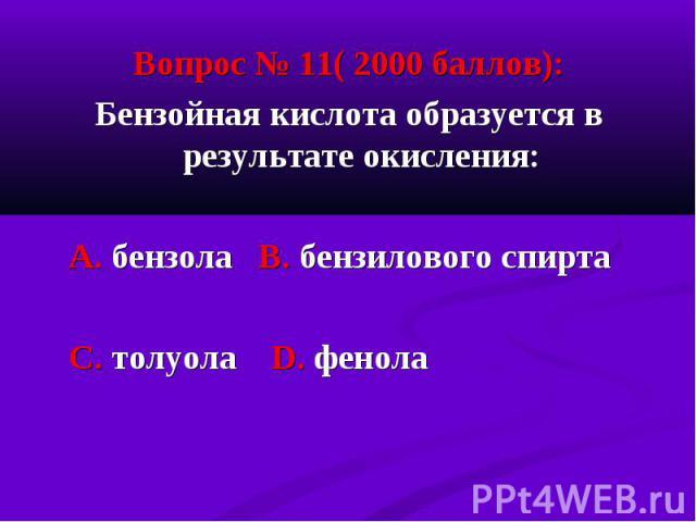 Вопрос № 11( 2000 баллов): Вопрос № 11( 2000 баллов): Бензойная кислота образуется в результате окисления: А. бензола В. бензилового спирта С. толуола D. фенола