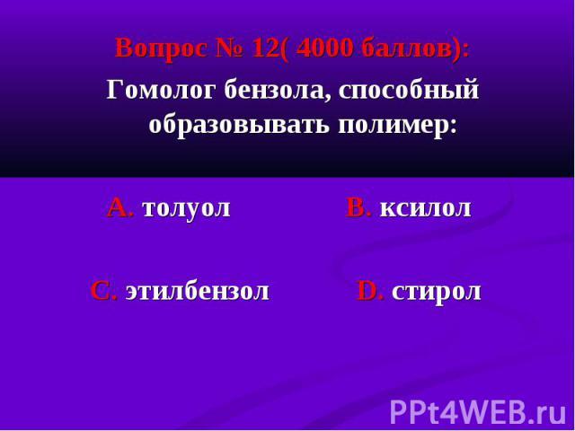 Вопрос № 12( 4000 баллов): Вопрос № 12( 4000 баллов): Гомолог бензола, способный образовывать полимер: А. толуол В. ксилол С. этилбензол D. стирол