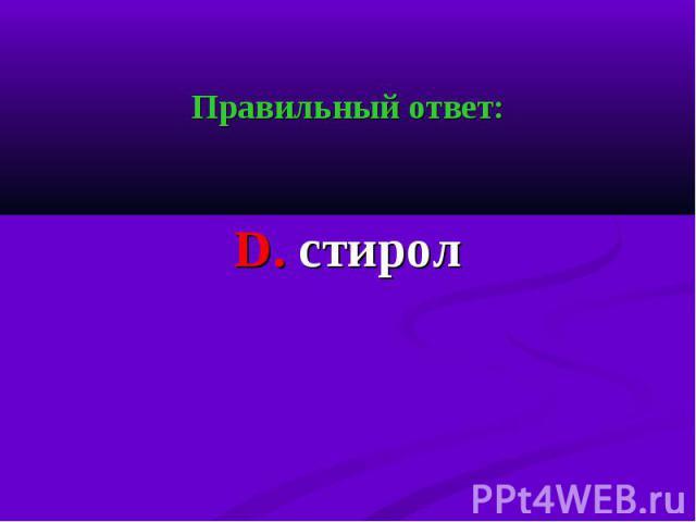 Правильный ответ: Правильный ответ: D. стирол