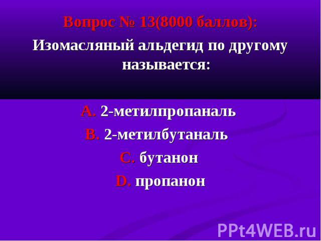 Вопрос № 13(8000 баллов): Вопрос № 13(8000 баллов): Изомасляный альдегид по другому называется: А. 2-метилпропаналь В. 2-метилбутаналь С. бутанон D. пропанон