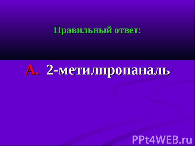 Правильный ответ: Правильный ответ: А. 2-метилпропаналь