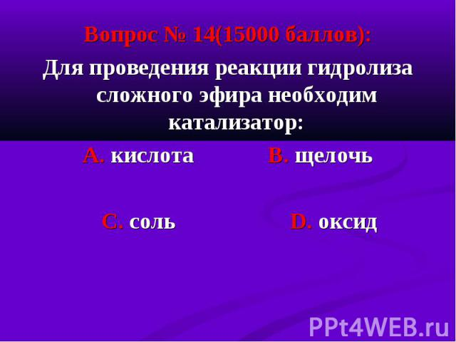 Вопрос № 14(15000 баллов): Вопрос № 14(15000 баллов): Для проведения реакции гидролиза сложного эфира необходим катализатор: А. кислота В. щелочь С. соль D. оксид
