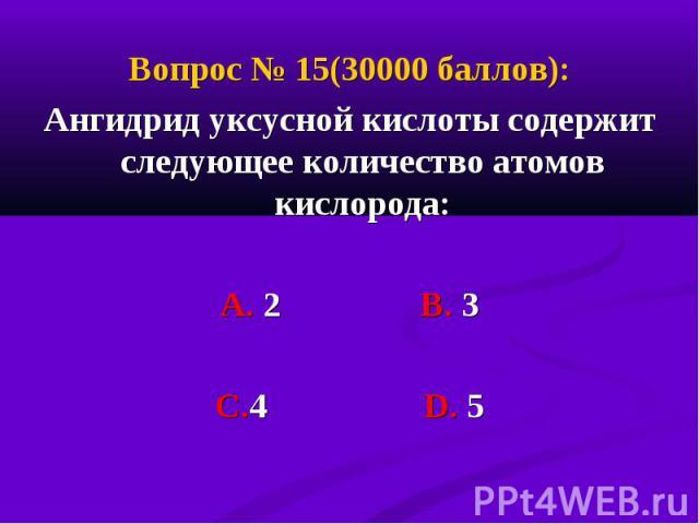 Вопрос № 15(30000 баллов): Вопрос № 15(30000 баллов): Ангидрид уксусной кислоты содержит следующее количество атомов кислорода: А. 2 В. 3 С.4 D. 5