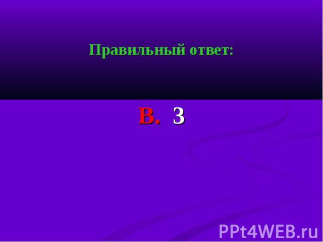 Правильный ответ: Правильный ответ: В. 3