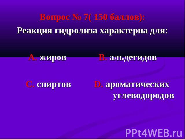 Вопрос № 7( 150 баллов): Вопрос № 7( 150 баллов): Реакция гидролиза характерна для: А. жиров В. альдегидов С. спиртов D. ароматических углеводородов