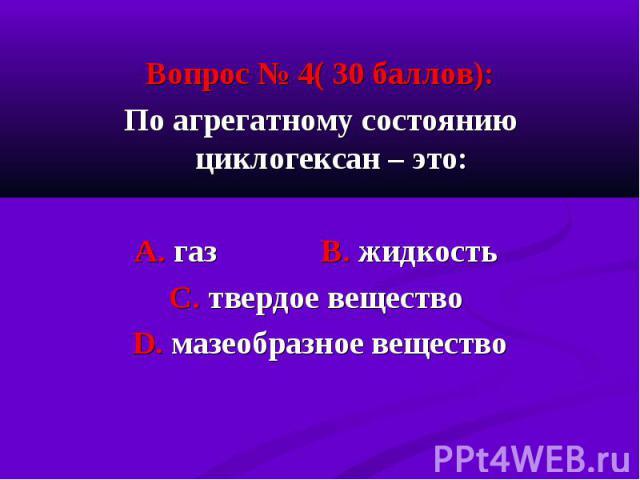 Вопрос № 4( 30 баллов): Вопрос № 4( 30 баллов): По агрегатному состоянию циклогексан – это: А. газ В. жидкость С. твердое вещество D. мазеобразное вещество