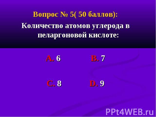 Вопрос № 5( 50 баллов): Вопрос № 5( 50 баллов): Количество атомов углерода в пеларгоновой кислоте: А. 6 В. 7 С. 8 D. 9