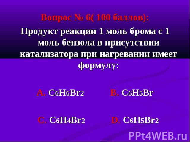 Вопрос № 6( 100 баллов): Вопрос № 6( 100 баллов): Продукт реакции 1 моль брома с 1 моль бензола в присутствии катализатора при нагревании имеет формулу: А. С6Н6Br2 В. С6Н5Вr С. C6H4Br2 D. C6H5Br2