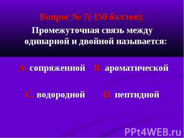 Вопрос № 7( 150 баллов): Вопрос № 7( 150 баллов): Промежуточная связь между одинарной и двойной называется: А. сопряженной В. ароматической С. водородной D. пептидной