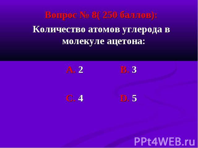 Вопрос № 8( 250 баллов): Вопрос № 8( 250 баллов): Количество атомов углерода в молекуле ацетона: А. 2 В. 3 С. 4 D. 5