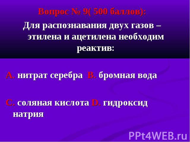 Вопрос № 9( 500 баллов): Вопрос № 9( 500 баллов): Для распознавания двух газов – этилена и ацетилена необходим реактив: А. нитрат серебра В. бромная вода С. соляная кислота D. гидроксид натрия