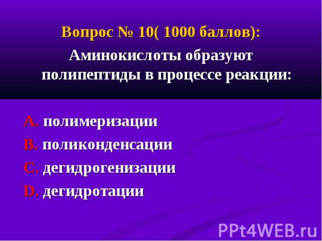 Вопрос № 10( 1000 баллов): Вопрос № 10( 1000 баллов): Аминокислоты образуют полипептиды в процессе реакции: А. полимеризации В. поликонденсации С. дегидрогенизации D. дегидротации