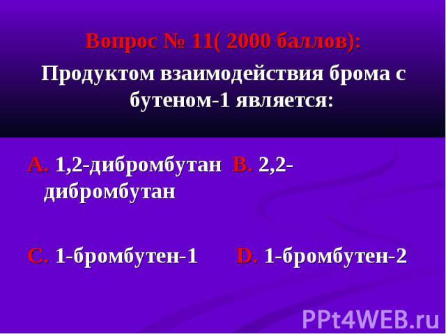 Вопрос № 11( 2000 баллов): Вопрос № 11( 2000 баллов): Продуктом взаимодействия брома с бутеном-1 является: А. 1,2-дибромбутан В. 2,2-дибромбутан С. 1-бромбутен-1 D. 1-бромбутен-2