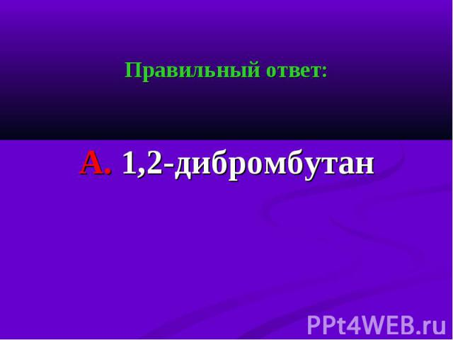 Правильный ответ: Правильный ответ: А. 1,2-дибромбутан