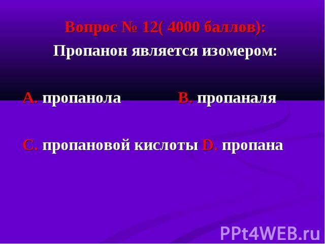 Вопрос № 12( 4000 баллов): Вопрос № 12( 4000 баллов): Пропанон является изомером: А. пропанола В. пропаналя С. пропановой кислоты D. пропана