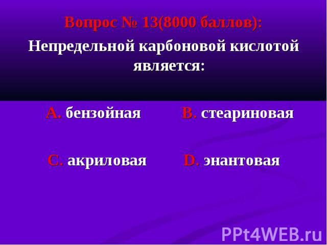 Вопрос № 13(8000 баллов): Вопрос № 13(8000 баллов): Непредельной карбоновой кислотой является: А. бензойная В. стеариновая С. акриловая D. энантовая