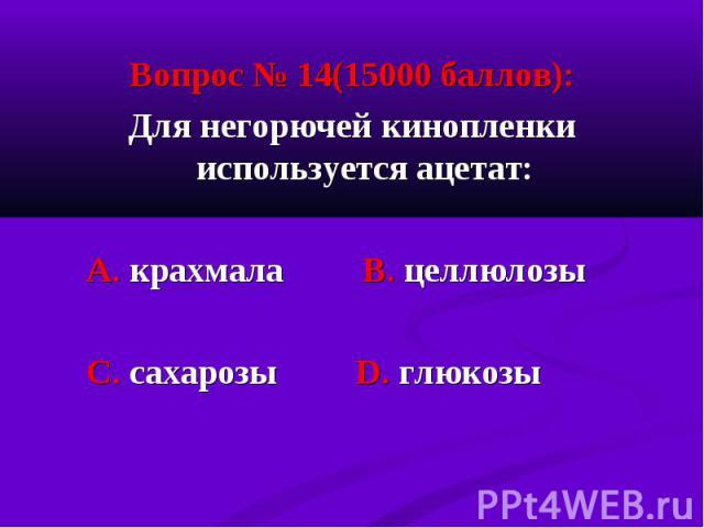 Вопрос № 14(15000 баллов): Вопрос № 14(15000 баллов): Для негорючей кинопленки используется ацетат: А. крахмала В. целлюлозы С. сахарозы D. глюкозы