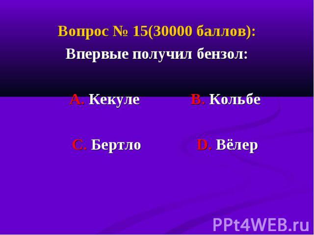 Вопрос № 15(30000 баллов): Вопрос № 15(30000 баллов): Впервые получил бензол: А. Кекуле В. Кольбе С. Бертло D. Вёлер