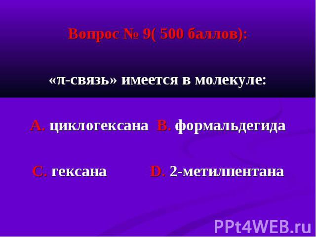 Вопрос № 9( 500 баллов): Вопрос № 9( 500 баллов): «π-связь» имеется в молекуле: А. циклогексана В. формальдегида С. гексана D. 2-метилпентана