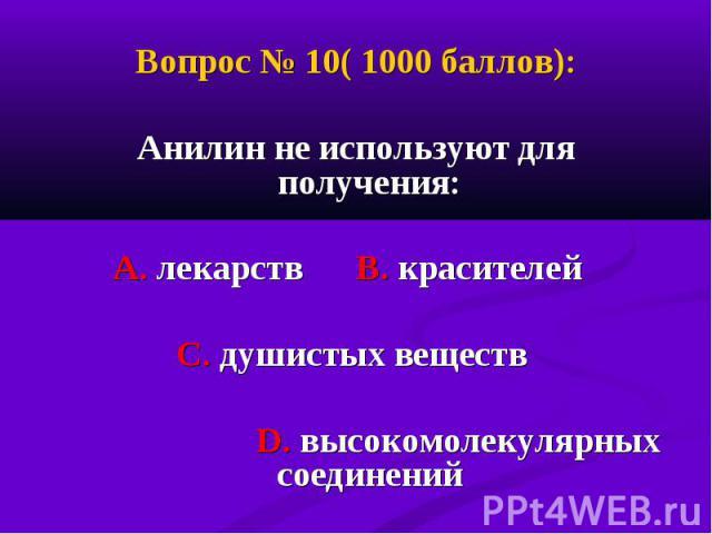 Вопрос № 10( 1000 баллов): Вопрос № 10( 1000 баллов): Анилин не используют для получения: А. лекарств В. красителей С. душистых веществ D. высокомолекулярных соединений