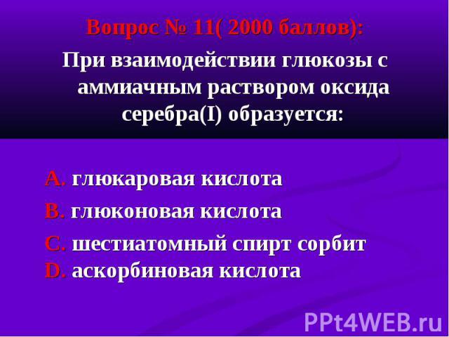 Вопрос № 11( 2000 баллов): Вопрос № 11( 2000 баллов): При взаимодействии глюкозы с аммиачным раствором оксида серебра(I) образуется: А. глюкаровая кислота В. глюконовая кислота С. шестиатомный спирт сорбит D. аскорбиновая кислота