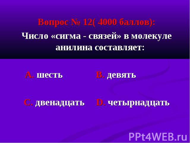 Вопрос № 12( 4000 баллов): Вопрос № 12( 4000 баллов): Число «сигма - связей» в молекуле анилина составляет: А. шесть В. девять С. двенадцать D. четырнадцать