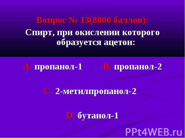 Вопрос № 13(8000 баллов): Вопрос № 13(8000 баллов): Спирт, при окислении которого образуется ацетон: А. пропанол-1 В. пропанол-2 С. 2-метилпропанол-2 D. бутанол-1