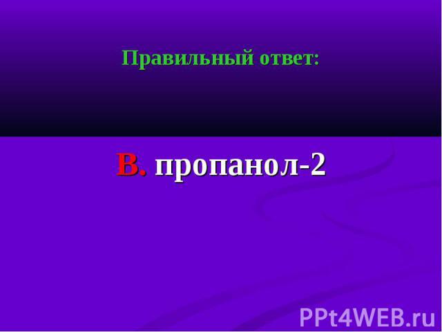 Правильный ответ: Правильный ответ: В. пропанол-2