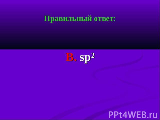 Правильный ответ: Правильный ответ: В. sp²