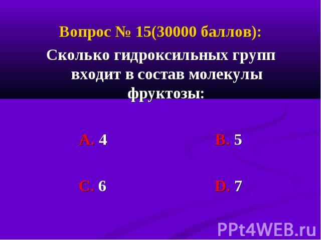 Вопрос № 15(30000 баллов): Вопрос № 15(30000 баллов): Сколько гидроксильных групп входит в состав молекулы фруктозы: А. 4 В. 5 С. 6 D. 7
