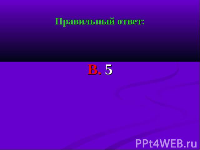 Правильный ответ: Правильный ответ: В. 5