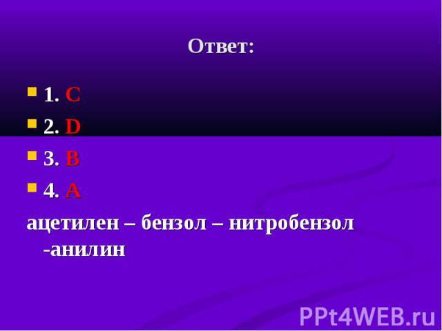 1. С 1. С 2. D 3. В 4. А ацетилен – бензол – нитробензол -анилин