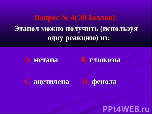 Вопрос № 4( 30 баллов): Вопрос № 4( 30 баллов): Этанол можно получить (используя одну реакцию) из: А. метана В. глюкозы С. ацетилена D. фенола