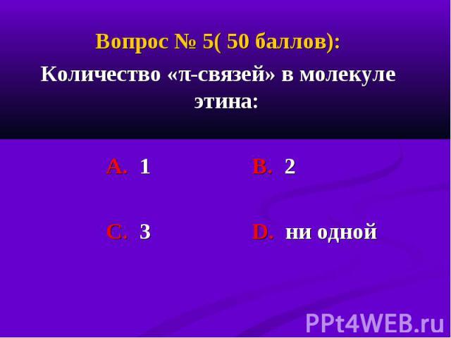 Вопрос № 5( 50 баллов): Вопрос № 5( 50 баллов): Количество «π-связей» в молекуле этина: А. 1 В. 2 С. 3 D. ни одной