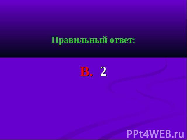 Правильный ответ: Правильный ответ: В. 2