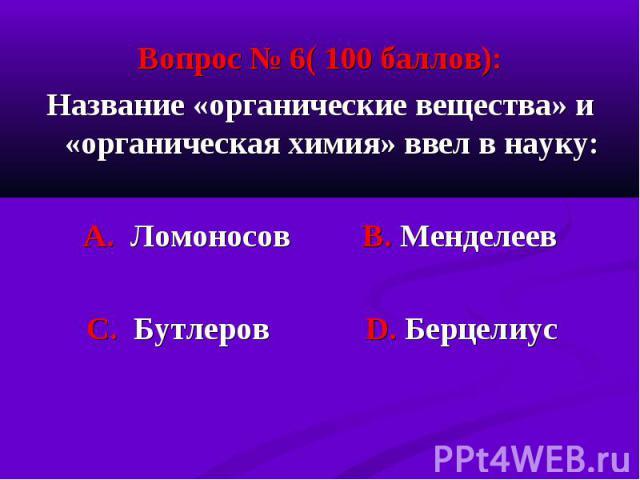 Вопрос № 6( 100 баллов): Вопрос № 6( 100 баллов): Название «органические вещества» и «органическая химия» ввел в науку: А. Ломоносов В. Менделеев С. Бутлеров D. Берцелиус